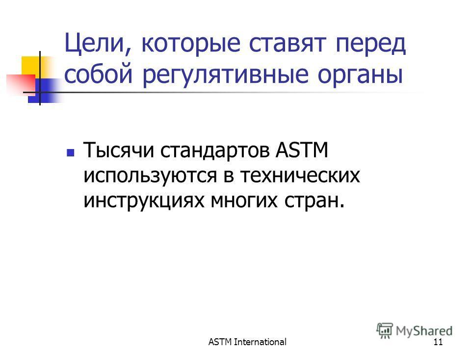 ASTM International11 Цели, которые ставят перед собой регулятивные органы Тысячи стандартов ASTM используются в технических инструкциях многих стран.