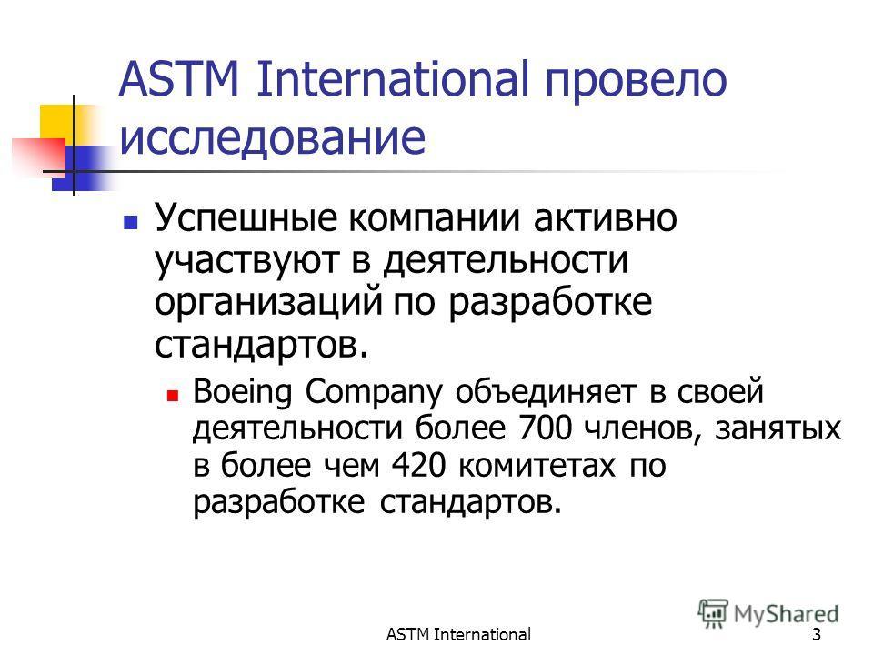 ASTM International3 ASTM International провело исследование Успешные компании активно участвуют в деятельности организаций по разработке стандартов. Boeing Company объединяет в своей деятельности более 700 членов, занятых в более чем 420 комитетах по
