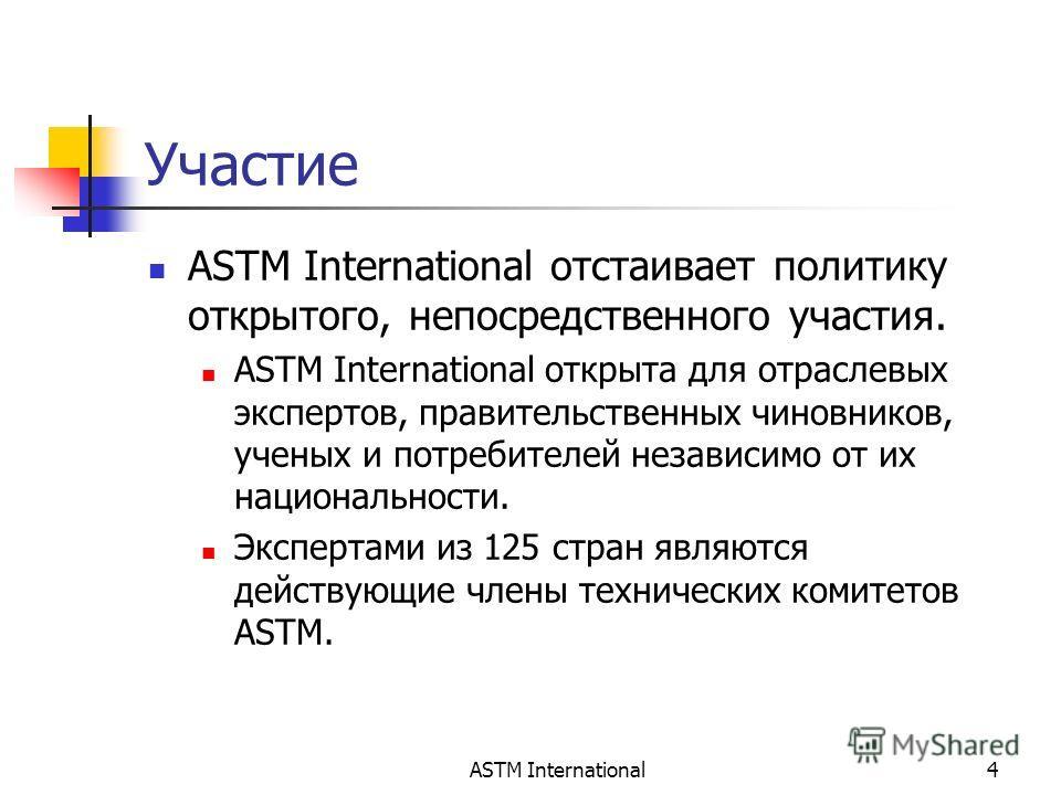 ASTM International4 Участие ASTM International отстаивает политику открытого, непосредственного участия. ASTM International открыта для отраслевых экспертов, правительственных чиновников, ученых и потребителей независимо от их национальности. Эксперт