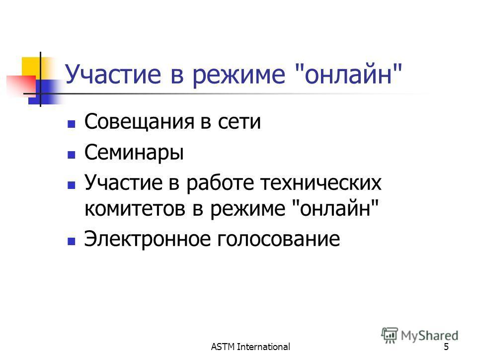 ASTM International5 Участие в режиме онлайн Совещания в сети Семинары Участие в работе технических комитетов в режиме онлайн Электронное голосование