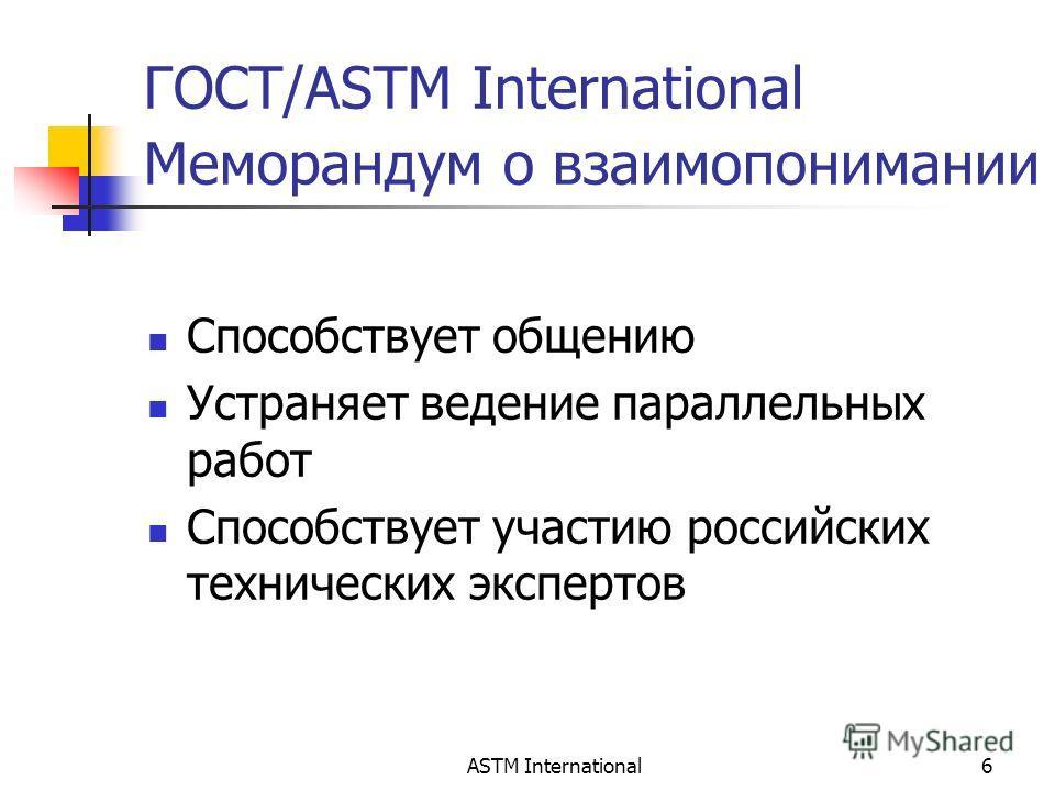 ASTM International6 ГОСТ/ASTM International Меморандум о взаимопонимании Способствует общению Устраняет ведение параллельных работ Способствует участию российских технических экспертов