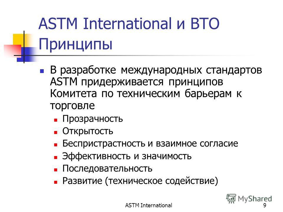 ASTM International9 ASTM International и ВТО Принципы В разработке международных стандартов ASTM придерживается принципов Комитета по техническим барьерам к торговле Прозрачность Открытость Беспристрастность и взаимное согласие Эффективность и значим