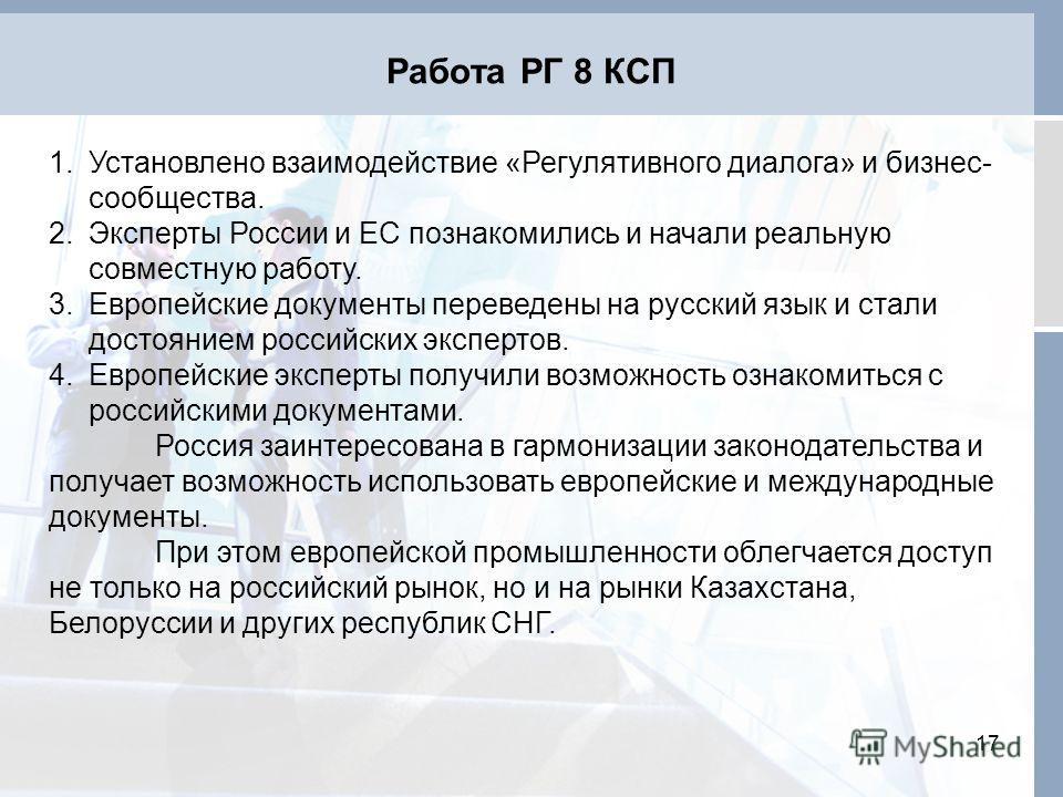 Работа РГ 8 КСП 17 1.Установлено взаимодействие «Регулятивного диалога» и бизнес- сообщества. 2.Эксперты России и ЕС познакомились и начали реальную совместную работу. 3.Европейские документы переведены на русский язык и стали достоянием российских э