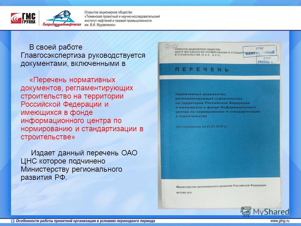 В своей работе Главгосэкспертиза руководствуется документами, включенными в «Перечень нормативных документов, регламентирующих строительство на территории Российской Федерации и имеющихся в фонде информационного центра по нормированию и стандартизаци