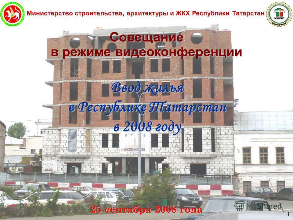 Министерство строительства, архитектуры и ЖКХ Республики Татарстан 1 Совещание в режиме видеоконференции Ввод жилья в Республике Татарстан в 2008 году 25 сентября 2008 года