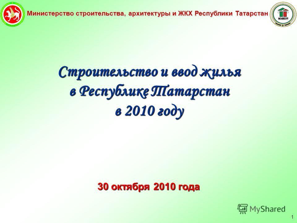 Министерство строительства, архитектуры и ЖКХ Республики Татарстан 1 Строительство и ввод жилья в Республике Татарстан в 2010 году 30 октября 2010 года