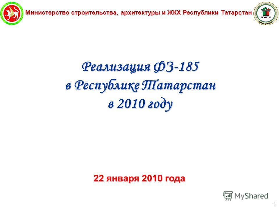Министерство строительства, архитектуры и ЖКХ Республики Татарстан 1 Реализация ФЗ-185 в Республике Татарстан в 2010 году 22 января 2010 года