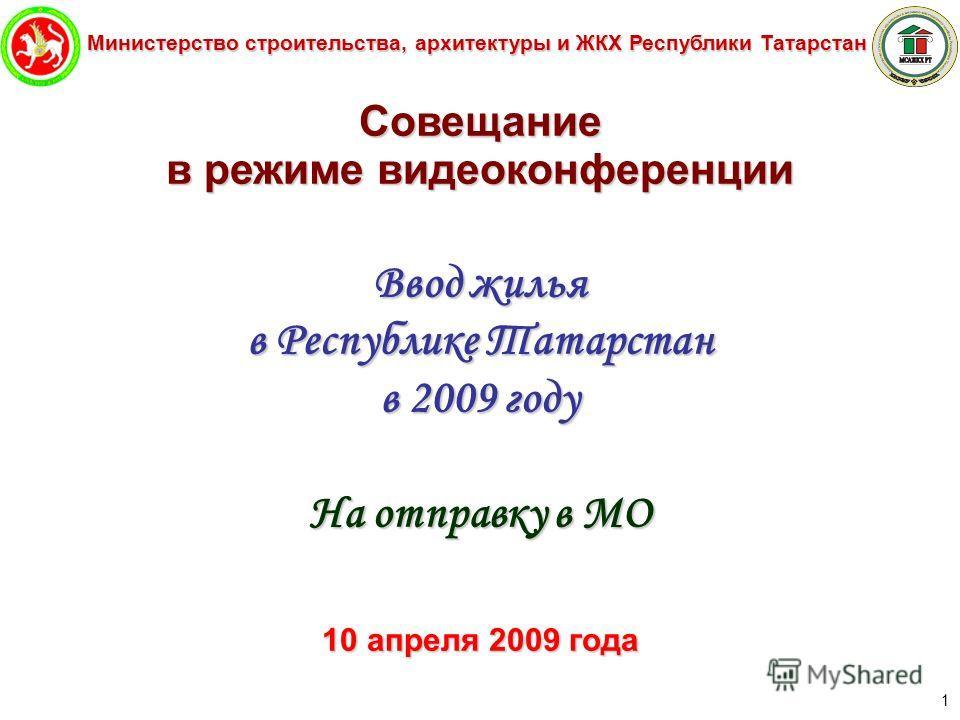 Министерство строительства, архитектуры и ЖКХ Республики Татарстан 1 Совещание в режиме видеоконференции Ввод жилья в Республике Татарстан в 2009 году На отправку в МО 10 апреля 2009 года