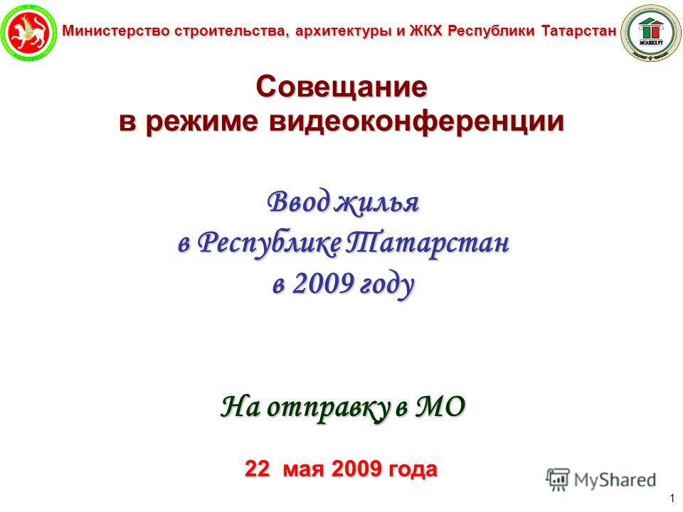 Министерство строительства, архитектуры и ЖКХ Республики Татарстан 1 Совещание в режиме видеоконференции Ввод жилья в Республике Татарстан в 2009 году На отправку в МО 22 мая 2009 года
