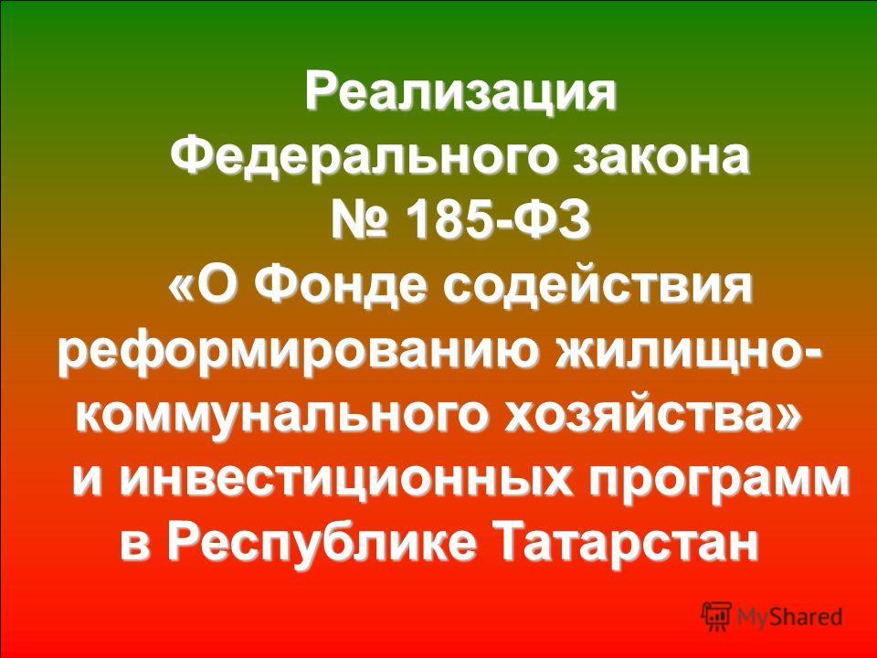 Реализация Федерального закона 185-ФЗ 185-ФЗ «О Фонде содействия реформированию жилищно- коммунального хозяйства» и инвестиционных программ в Республике Татарстан