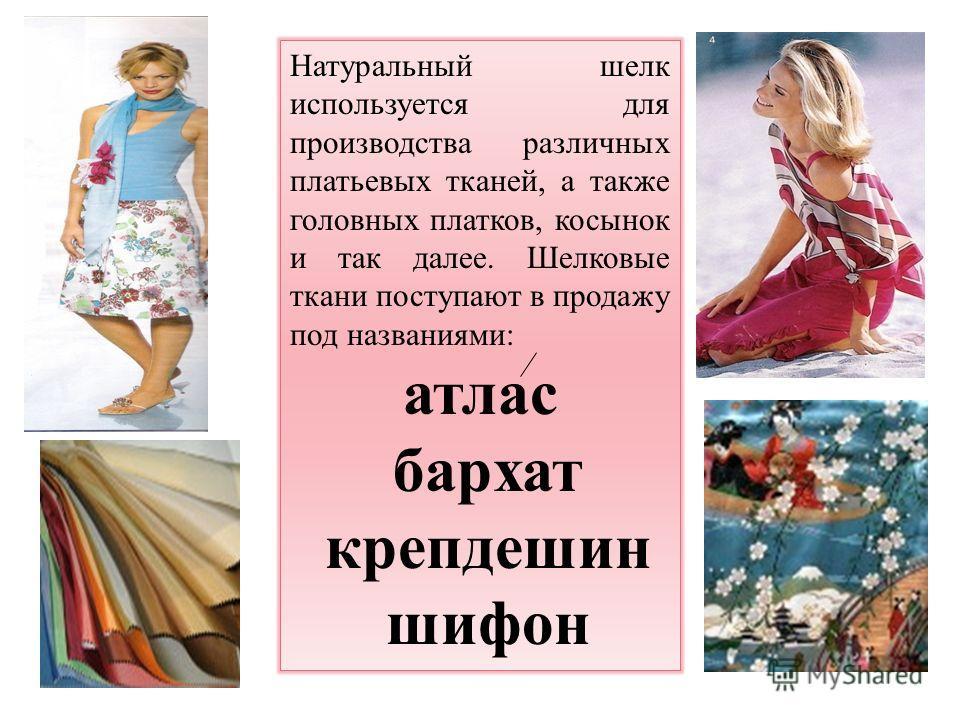Натуральный шелк используется для производства различных платьевых тканей, а также головных платков, косынок и так далее. Шелковые ткани поступают в продажу под названиями: атлас бархат крепдешин шифон