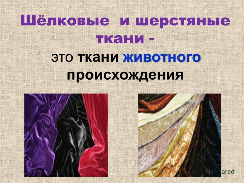 Шёлковые и шерстяные ткани - животного это ткани животного происхождения