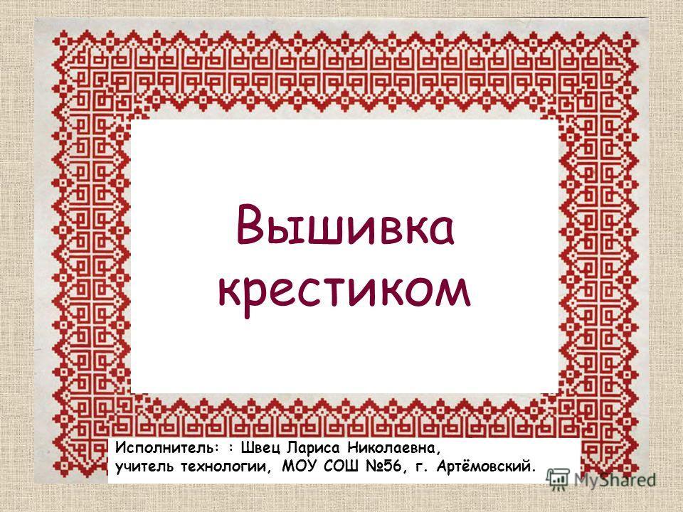 Вышивка крестиком Исполнитель: : Швец Лариса Николаевна, учитель технологии, МОУ СОШ 56, г. Артёмовский.