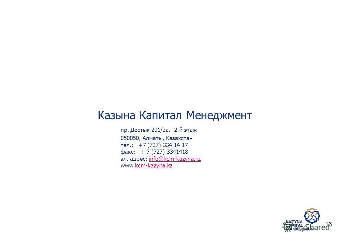 Казына Капитал Менеджмент пр. Достык 291/3a. 2-й этаж 050050, Алматы, Казахстан тел.: +7 (727) 334 14 17 факс: + 7 (727) 3341418 эл. адрес: info@kcm-kazyna.kzinfo@kcm-kazyna.kz www.kcm-kazyna.kzkcm-kazyna.kz 16