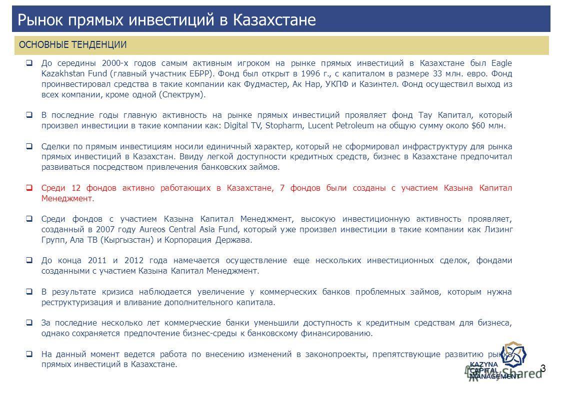 Рынок прямых инвестиций в Казахстане До середины 2000-х годов самым активным игроком на рынке прямых инвестиций в Казахстане был Eagle Kazakhstan Fund (главный участник ЕБРР). Фонд был открыт в 1996 г., с капиталом в размере 33 млн. евро. Фонд проинв