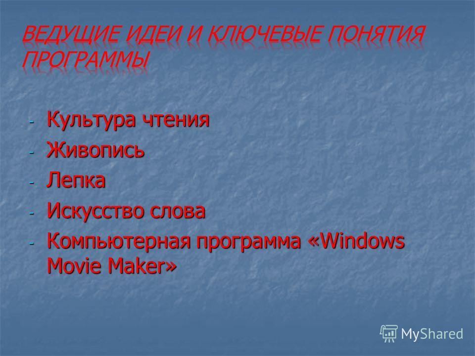 - Культура чтения - Живопись - Лепка - Искусство слова - Компьютерная программа «Windows Movie Maker»