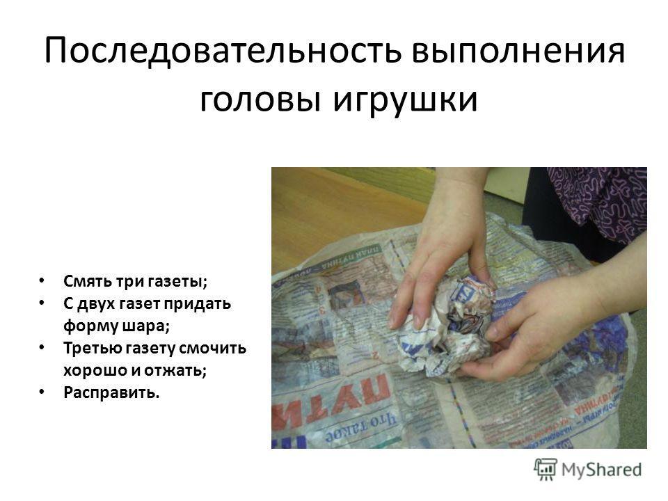 Смять три газеты; С двух газет придать форму шара; Третью газету смочить хорошо и отжать; Расправить. Последовательность выполнения головы игрушки
