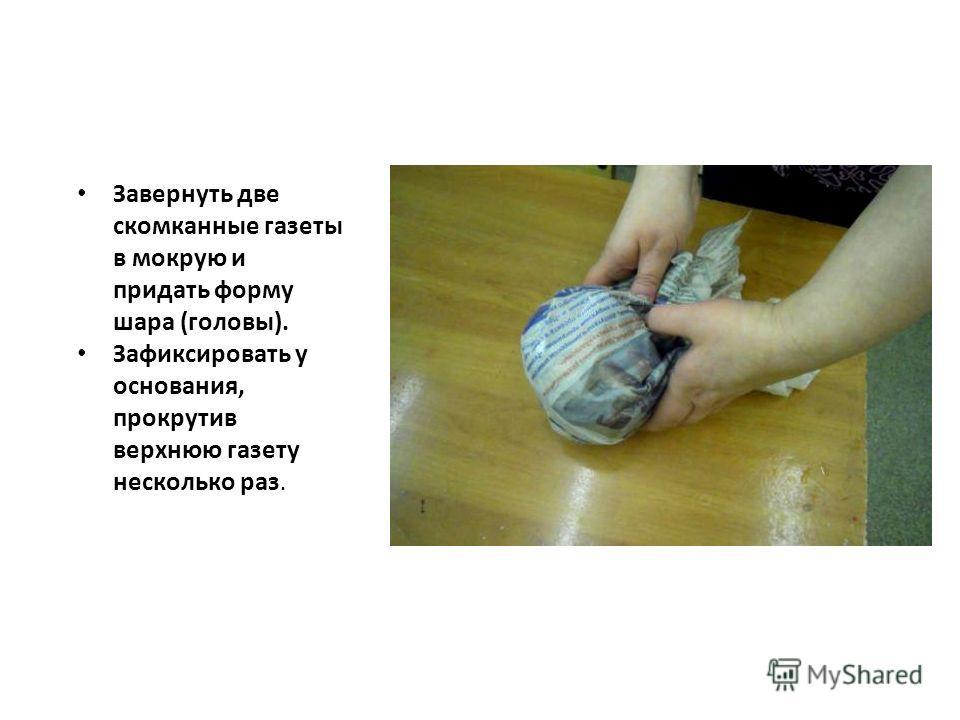 Завернуть две скомканные газеты в мокрую и придать форму шара (головы). Зафиксировать у основания, прокрутив верхнюю газету несколько раз.