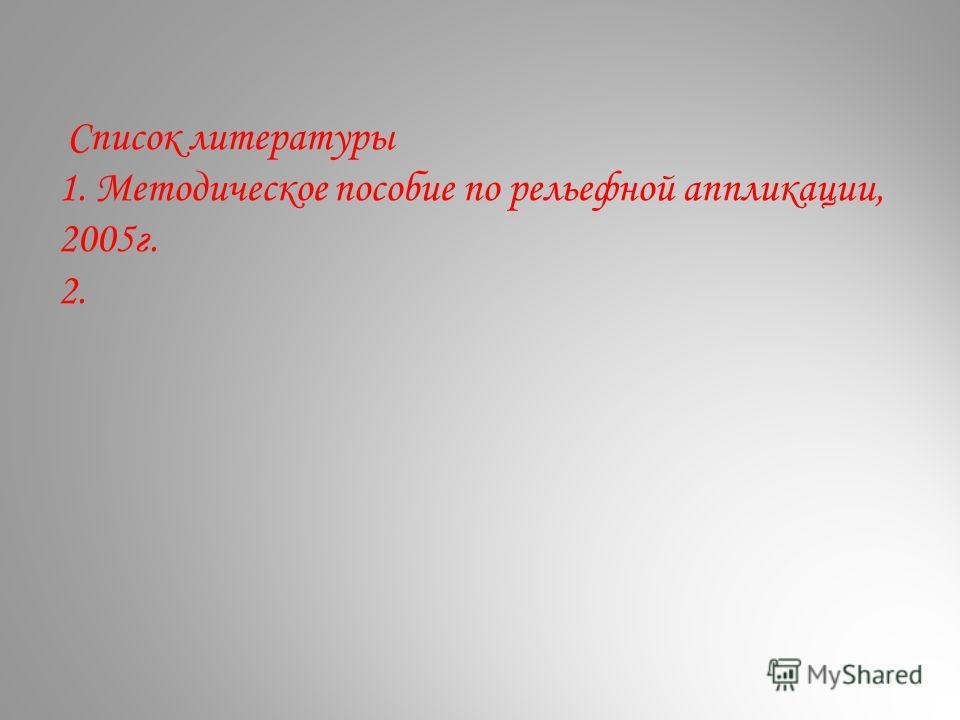Список литературы 1. Методическое пособие по рельефной аппликации, 2005г. 2.