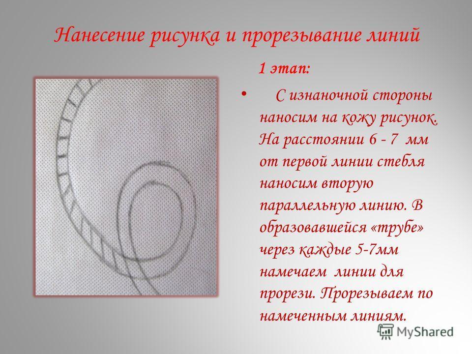 Нанесение рисунка и прорезывание линий 1 этап: С изнаночной стороны наносим на кожу рисунок. На расстоянии 6 - 7 мм от первой линии стебля наносим вторую параллельную линию. В образовавшейся «трубе» через каждые 5-7мм намечаем линии для прорези. Прор
