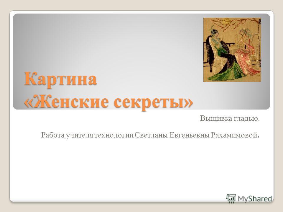 Картина «Женские секреты» Вышивка гладью. Работа учителя технологии Светланы Евгеньевны Рахамимовой.