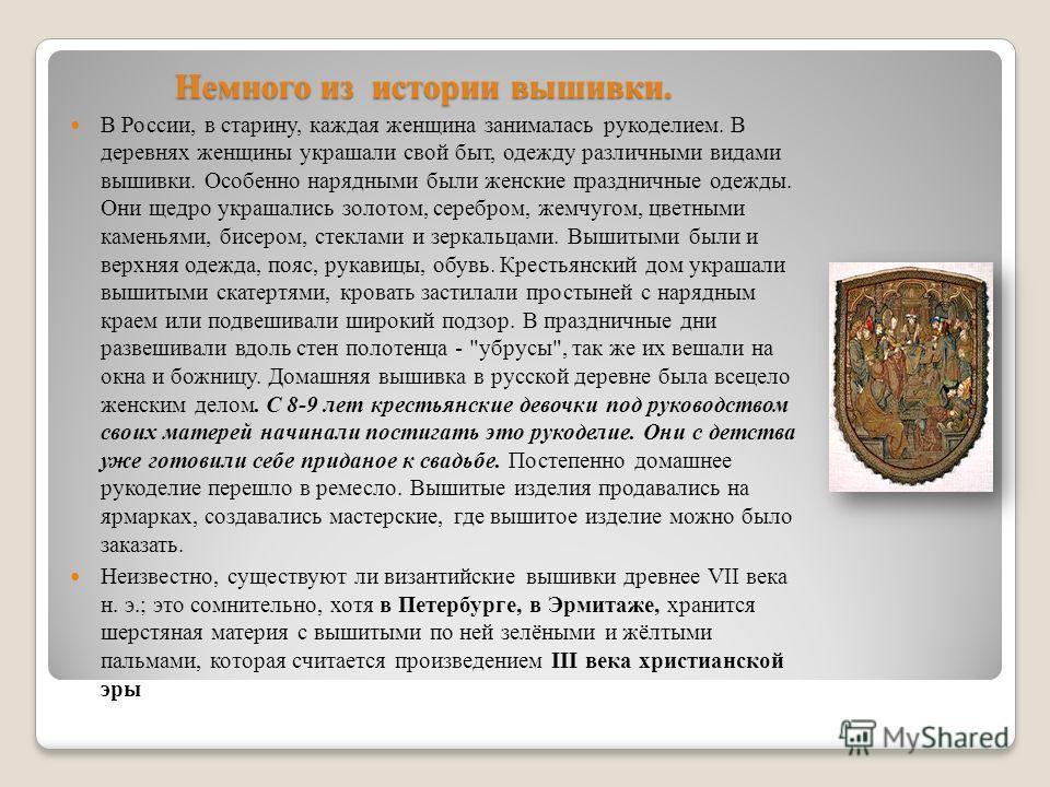 Немного из истории вышивки. В России, в старину, каждая женщина занималась рукоделием. В деревнях женщины украшали свой быт, одежду различными видами вышивки. Особенно нарядными были женские праздничные одежды. Они щедро украшались золотом, серебром,