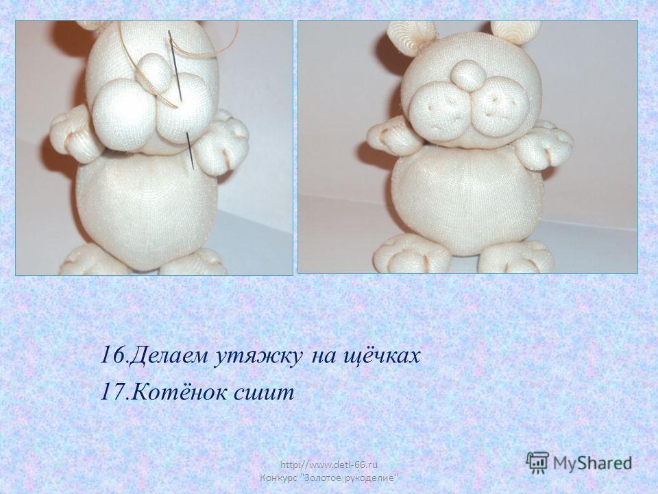 http://www.deti-66.ru Конкурс Золотое рукоделие 16.Делаем утяжку на щёчках 17.Котёнок сшит