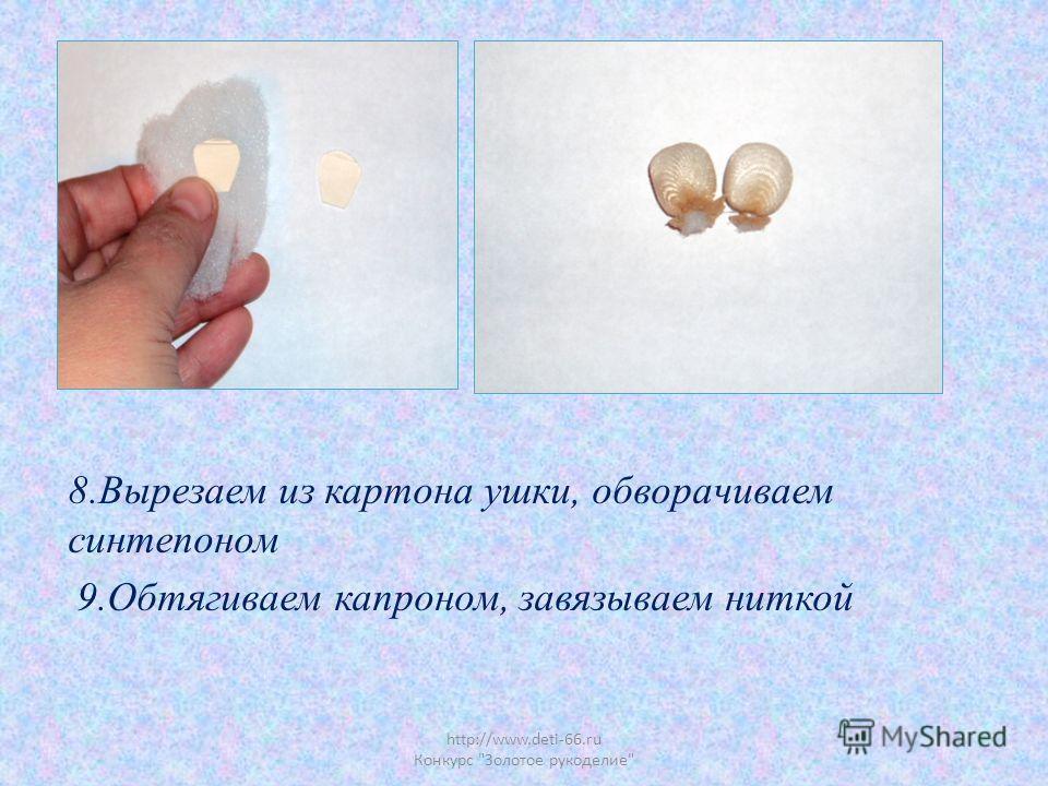 http://www.deti-66.ru Конкурс Золотое рукоделие 8.Вырезаем из картона ушки, обворачиваем синтепоном 9.Обтягиваем капроном, завязываем ниткой