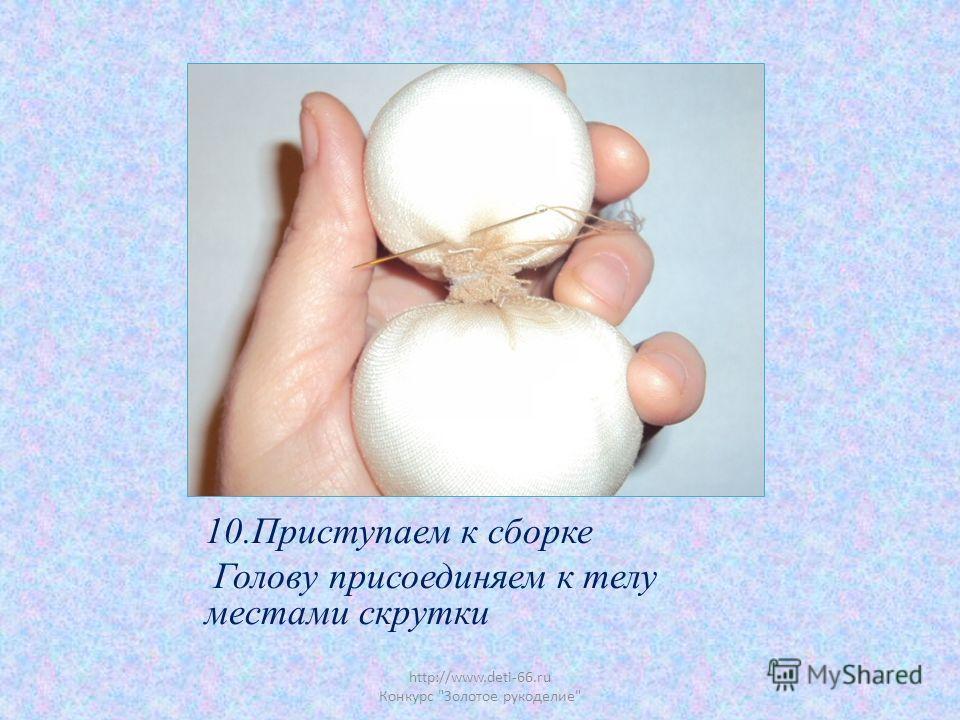 http://www.deti-66.ru Конкурс Золотое рукоделие 10.Приступаем к сборке Голову присоединяем к телу местами скрутки