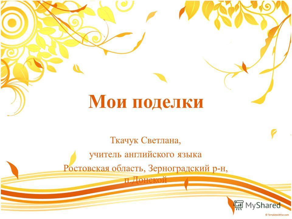 Мои поделки Ткачук Светлана, учитель английского языка Ростовская область, Зерноградский р-н, п.Донской