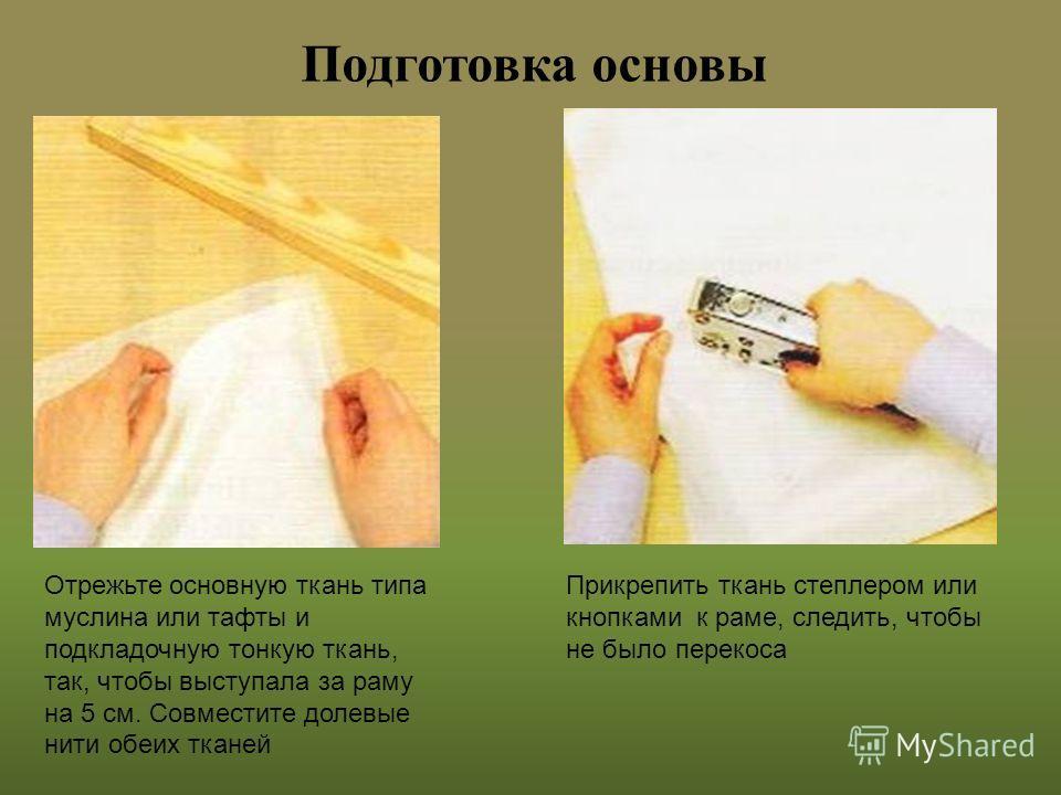 Подготовка основы Отрежьте основную ткань типа муслина или тафты и подкладочную тонкую ткань, так, чтобы выступала за раму на 5 см. Совместите долевые нити обеих тканей Прикрепить ткань степлером или кнопками к раме, следить, чтобы не было перекоса
