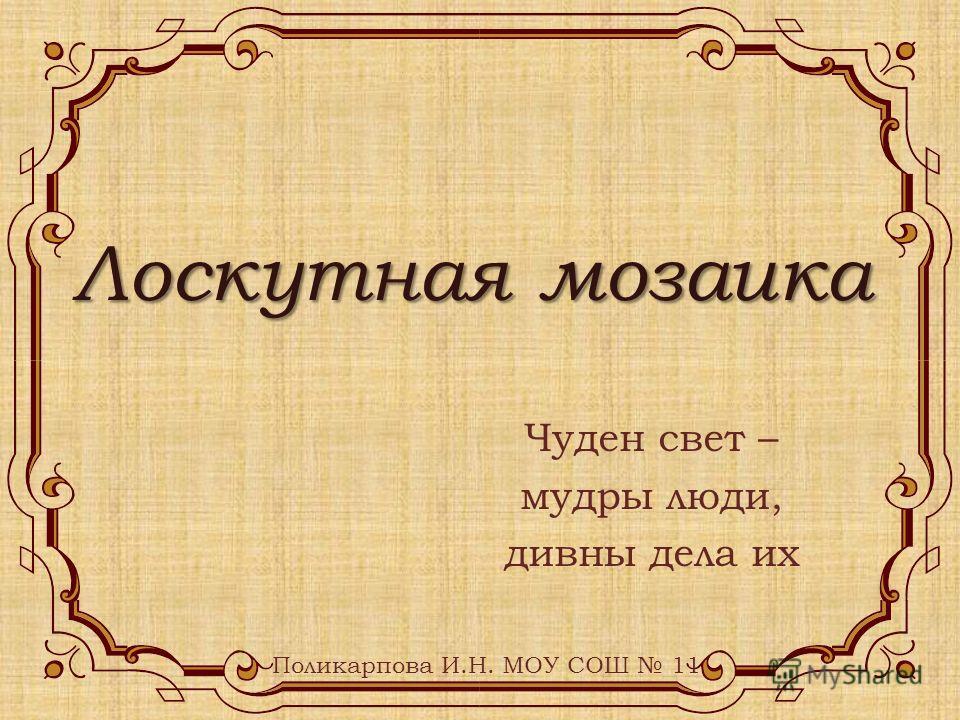 Лоскутная мозаика Чуден свет – мудры люди, дивны дела их Поликарпова И.Н. МОУ СОШ 11