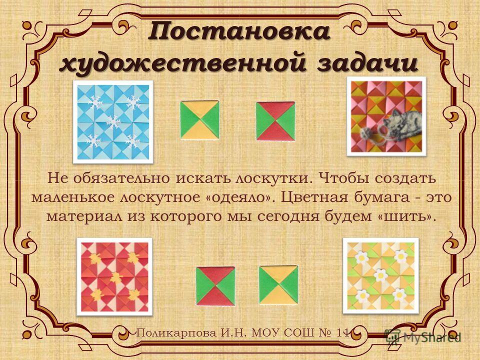 Поликарпова И.Н. МОУ СОШ 11 Не обязательно искать лоскутки. Чтобы создать маленькое лоскутное «одеяло». Цветная бумага - это материал из которого мы сегодня будем «шить». Постановка художественной задачи