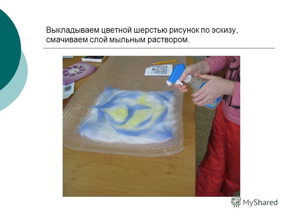 Выкладываем цветной шерстью рисунок по эскизу, смачиваем слой мыльным раствором.