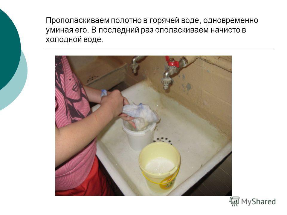 Прополаскиваем полотно в горячей воде, одновременно уминая его. В последний раз ополаскиваем начисто в холодной воде.