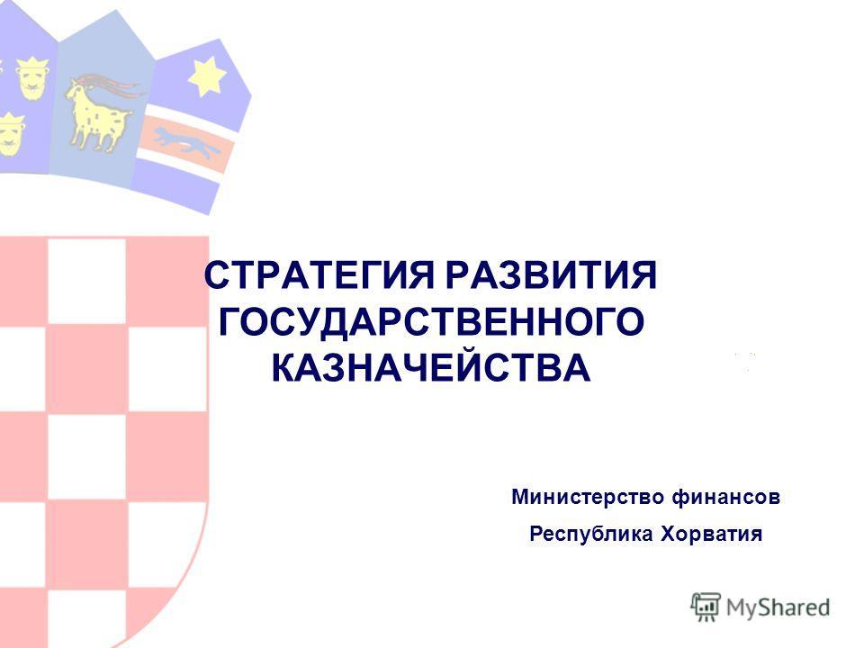 СТРАТЕГИЯ РАЗВИТИЯ ГОСУДАРСТВЕННОГО КАЗНАЧЕЙСТВА Министерство финансов Республика Хорватия