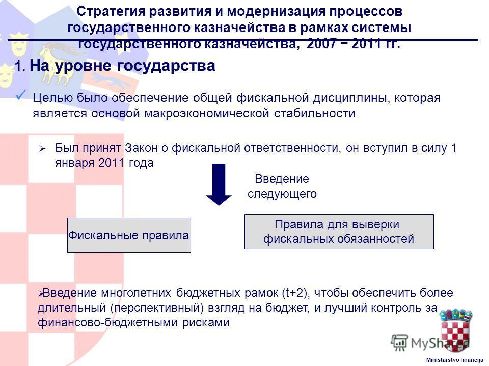 Ministarstvo financija Стратегия развития и модернизация процессов государственного казначейства в рамках системы государственного казначейства, 2007 2011 гг. 1. На уровне государства Целью было обеспечение общей фискальной дисциплины, которая являет