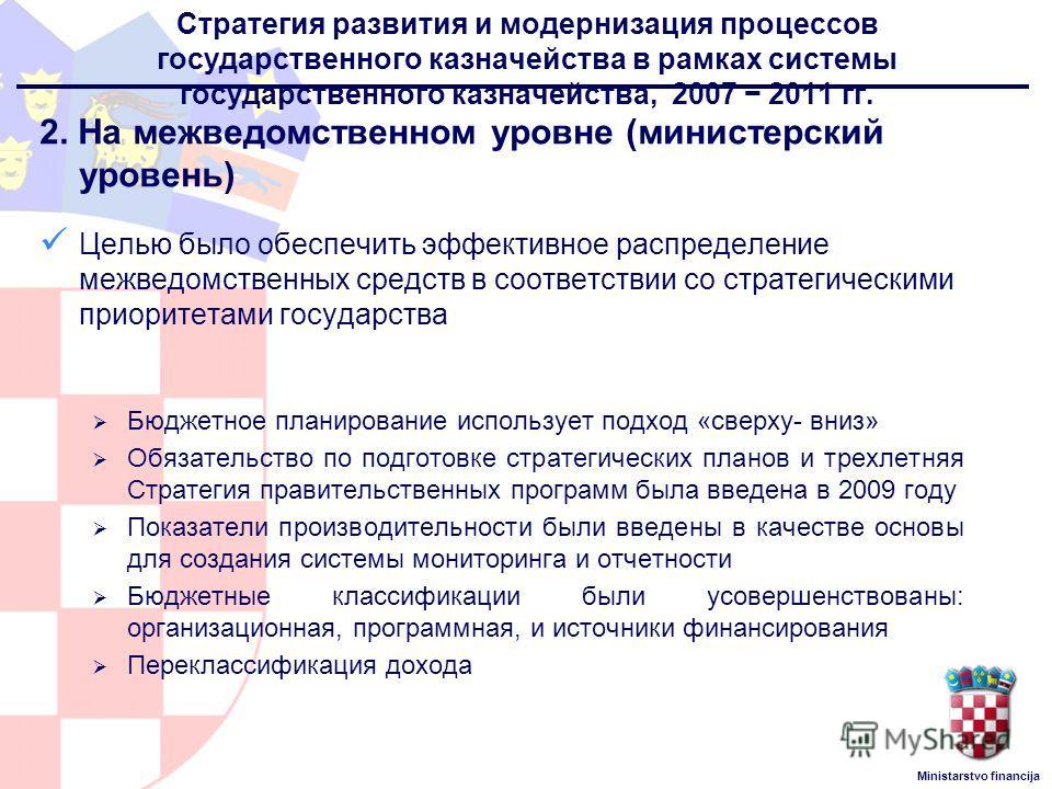 Ministarstvo financija Стратегия развития и модернизация процессов государственного казначейства в рамках системы государственного казначейства, 2007 2011 гг. 2. На межведомственном уровне (министерский уровень) Целью было обеспечить эффективное расп