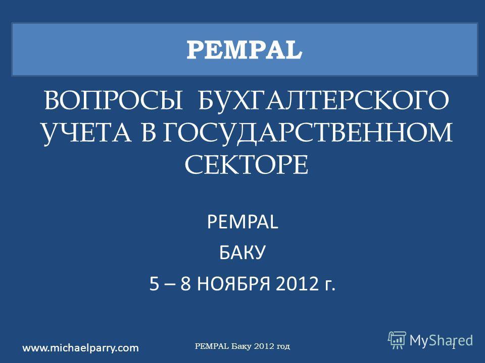 ВОПРОСЫ БУХГАЛТЕРСКОГО УЧЕТА В ГОСУДАРСТВЕННОМ СЕКТОРЕ PEMPAL БАКУ 5 – 8 НОЯБРЯ 2012 г. PEMPAL www.michaelparry.com PEMPAL Баку 2012 год1
