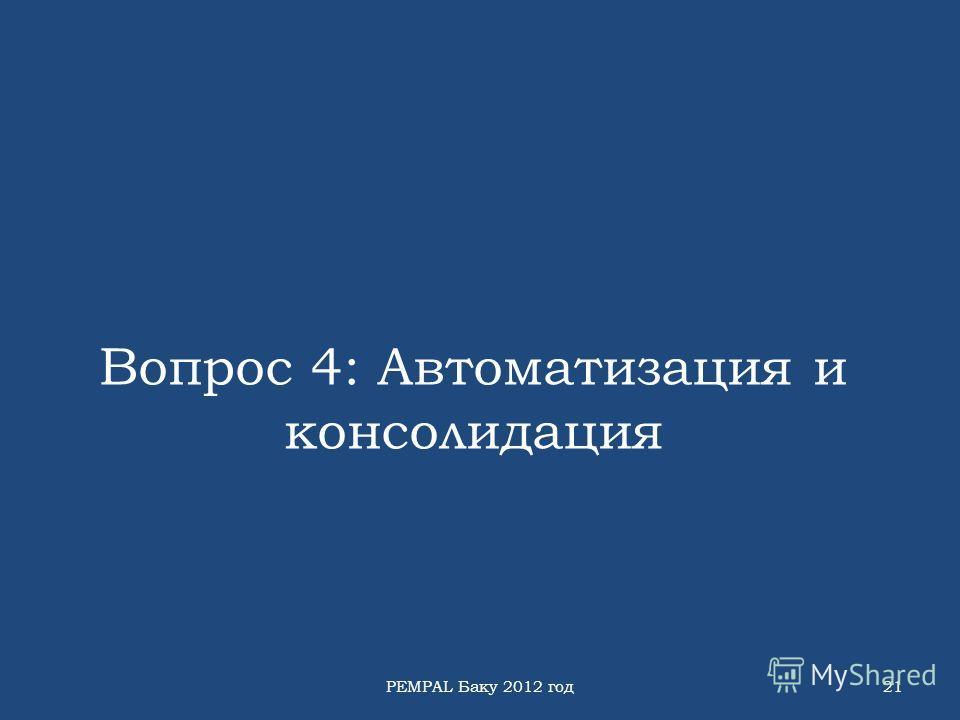 Вопрос 4: Автоматизация и консолидация PEMPAL Баку 2012 год21