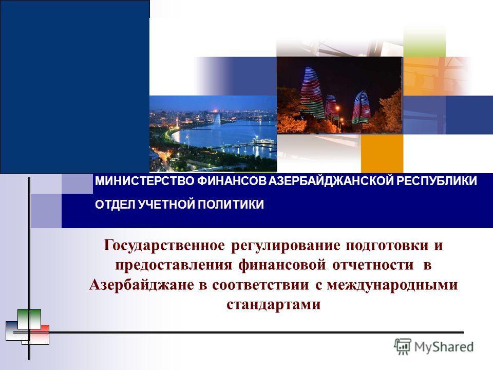 МИНИСТЕРСТВО ФИНАНСОВ АЗЕРБАЙДЖАНСКОЙ РЕСПУБЛИКИ ОТДЕЛ УЧЕТНОЙ ПОЛИТИКИ Государственное регулирование подготовки и предоставления финансовой отчетности в Азербайджане в соответствии с международными стандартами