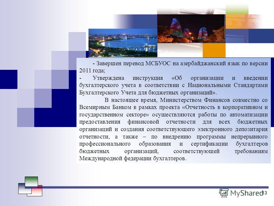 - Завершен перевод МСБУОС на азербайджанский язык по версии 2011 года; -Утверждена инструкция «Об организации и введении бухгалтерского учета в соответствии с Национальными Стандартами Бухгалтерского Учета для бюджетных организаций». В настоящее врем