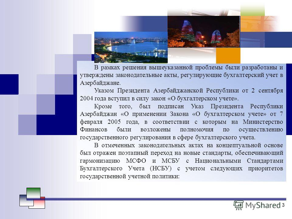 В рамках решения вышеуказанной проблемы были разработаны и утверждены законодательные акты, регулирующие бухгалтерский учет в Азербайджане. Указом Президента Азербайджанской Республики от 2 сентября 2004 года вступил в силу закон «О бухгалтерском уче