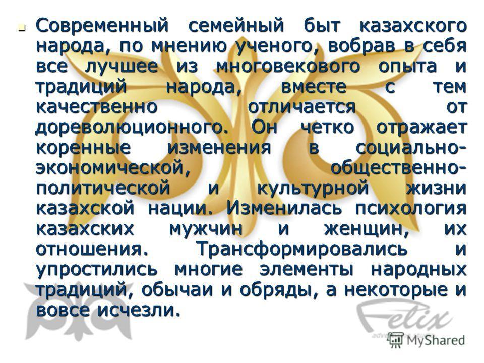 Современный семейный быт казахского народа, по мнению ученого, вобрав в себя все лучшее из многовекового опыта и традиций народа, вместе с тем качественно отличается от дореволюционного. Он четко отражает коренные изменения в социально- экономической