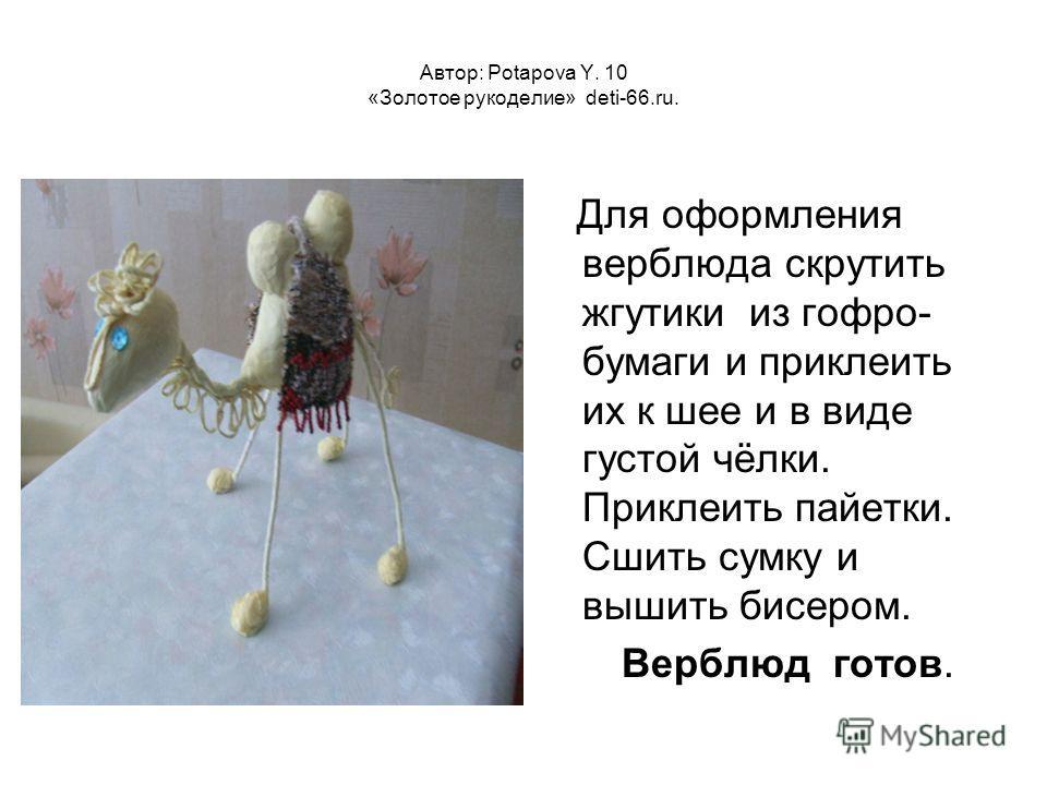 Автор: Potapova Y. 10 «Золотое рукоделие» deti-66.ru. Для оформления верблюда скрутить жгутики из гофро- бумаги и приклеить их к шее и в виде густой чёлки. Приклеить пайетки. Сшить сумку и вышить бисером. Верблюд готов.