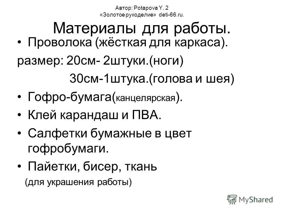 Автор: Potapova Y. 2 «Золотое рукоделие» deti-66.ru. Материалы для работы. Проволока (жёсткая для каркаса). размер: 20см- 2штуки.(ноги) 30см-1штука.(голова и шея) Гофро-бумага( канцелярская ). Клей карандаш и ПВА. Салфетки бумажные в цвет гофробумаги
