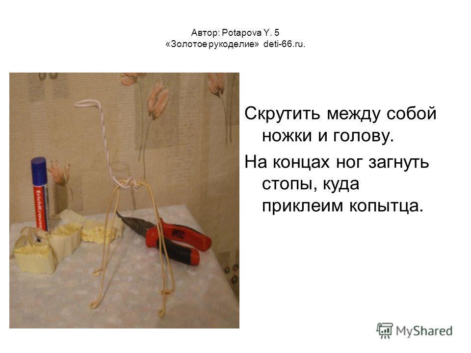 Автор: Potapova Y. 5 «Золотое рукоделие» deti-66.ru. Скрутить между собой ножки и голову. На концах ног загнуть стопы, куда приклеим копытца.