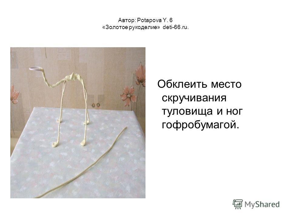 Автор: Potapova Y. 6 «Золотое рукоделие» deti-66.ru. Обклеить место скручивания туловища и ног гофробумагой.