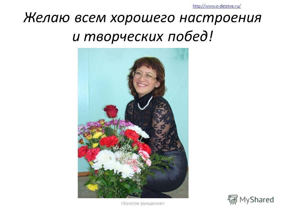 Желаю всем хорошего настроения и творческих побед! «Золотое рукоделие» http://www.o-detstve.ru/