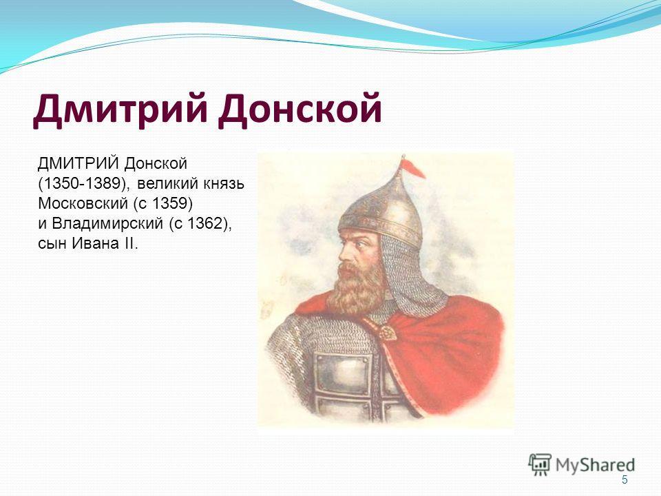 Дмитрий Донской ДМИТРИЙ Донской (1350-1389), великий князь Московский (с 1359) и Владимирский (с 1362), сын Ивана II. 5